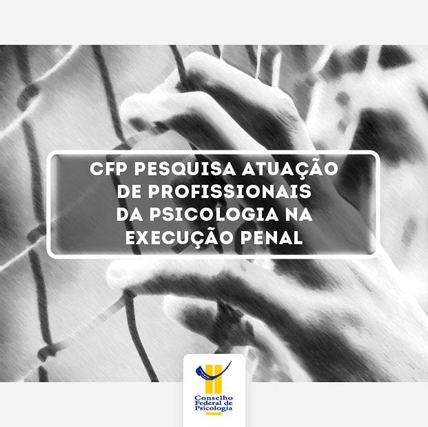 """Imagem mostra mão sobre grade. O título da matéra, centralizado, diz: """"CFP pesquisa atuação de profissionais da Psicologia na execução penal"""". Abaixo, também centralizado, está o logo do CFP"""