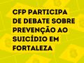 CFP participa de debate sobre prevenção ao suicídio em Fortaleza
